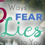 5 Ways Fear Lies to You!