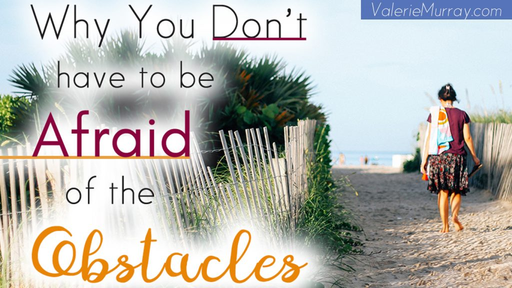 Learn why you don't have to be afraid of the obstacles when you're facing fear. When you face them you learn to go around them. You learn how to overcome!Why You Don't Need to Be Afraid of Obstacles