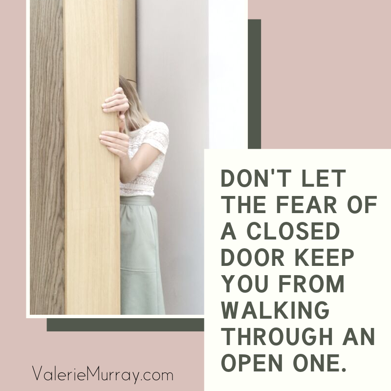 Don't let the fear of a closed door keep you from walking through and open one.