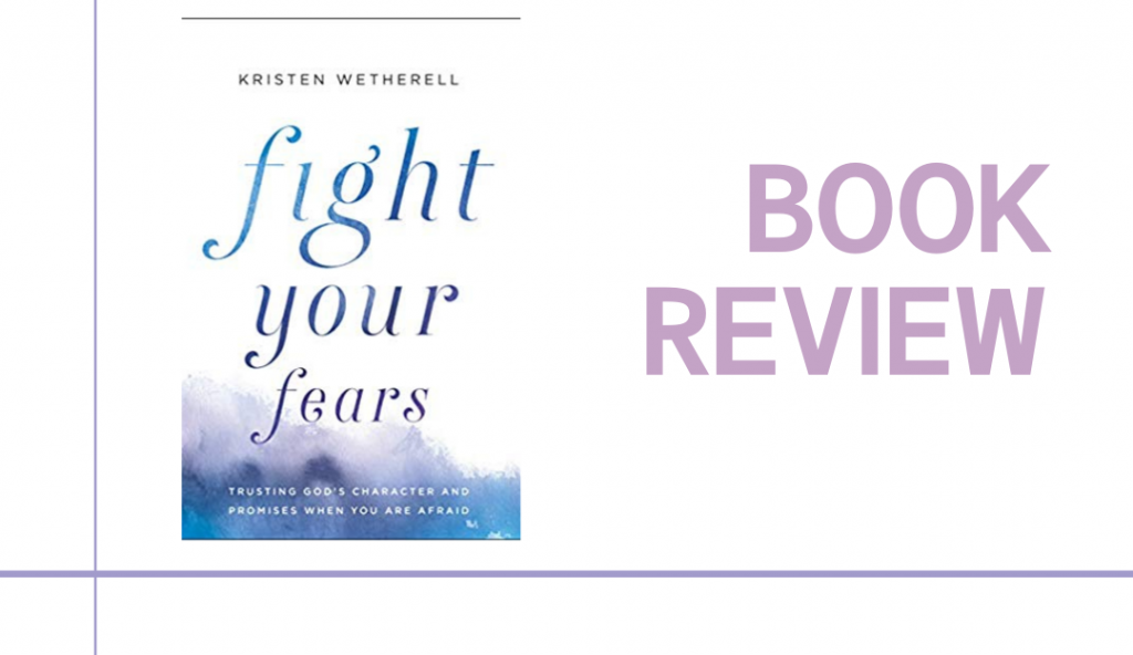 Fight Your Fears: Trusting God's Character and Promises When You Are Afraid by Kristen Wetherell helps readers fight their fears by cultivating the fear of the Lord.